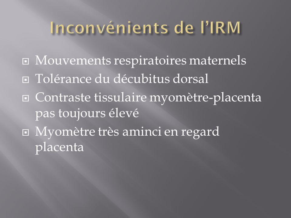 Mouvements respiratoires maternels Tolérance du décubitus dorsal Contraste tissulaire myomètre-placenta pas toujours élevé Myomètre très aminci en reg