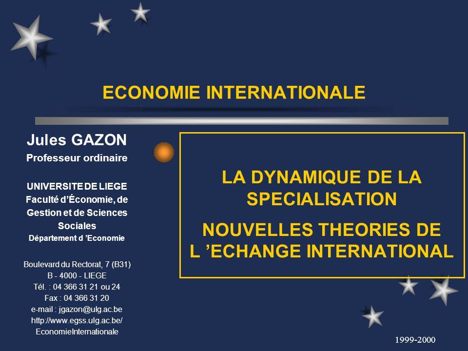 1999-2000 ECONOMIE INTERNATIONALE LA DYNAMIQUE DE LA SPECIALISATION NOUVELLES THEORIES DE L ECHANGE INTERNATIONAL Jules GAZON Professeur ordinaire UNI