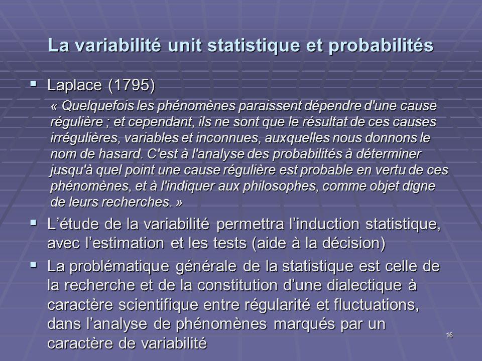 La variabilité unit statistique et probabilités Laplace (1795) Laplace (1795) « Quelquefois les phénomènes paraissent dépendre d'une cause régulière ;