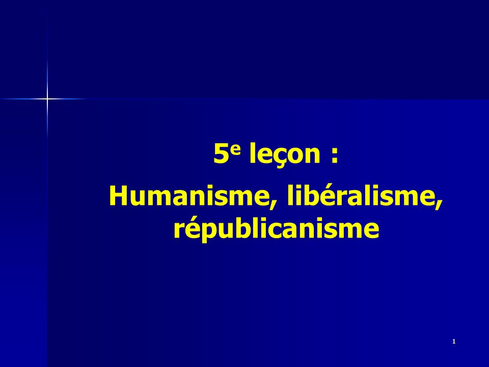5 e leçon : Humanisme, libéralisme, républicanisme 1