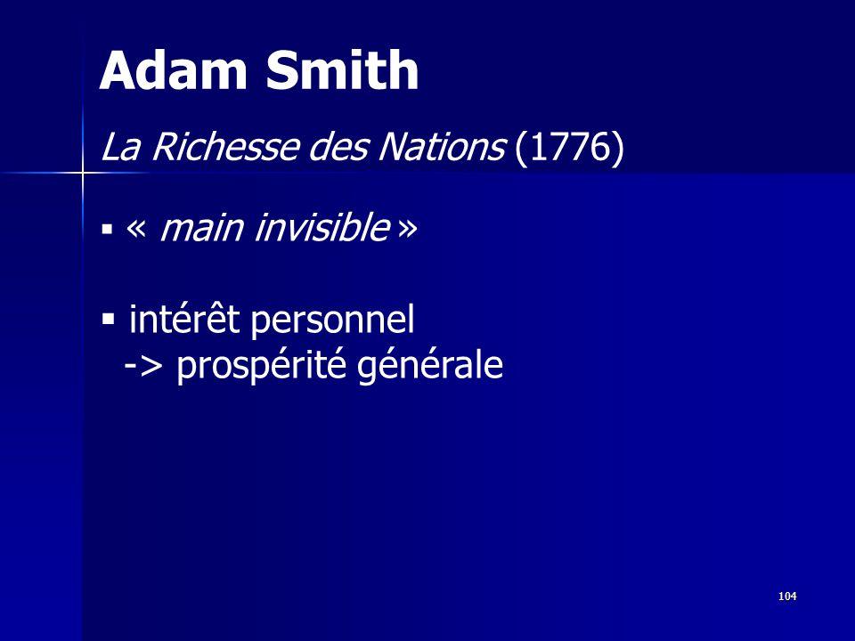 « main invisible » intérêt personnel -> prospérité générale Adam Smith La Richesse des Nations (1776) 104