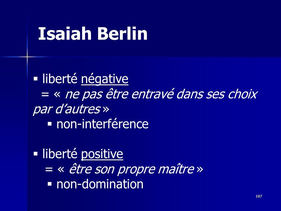 liberté négative = « ne pas être entravé dans ses choix par dautres » non-interférence liberté positive = « être son propre maître » non-domination Isaiah Berlin 107