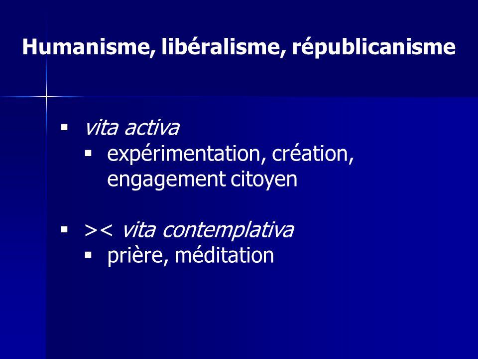 Humanisme, libéralisme, républicanisme vita activa expérimentation, création, engagement citoyen >< vita contemplativa prière, méditation