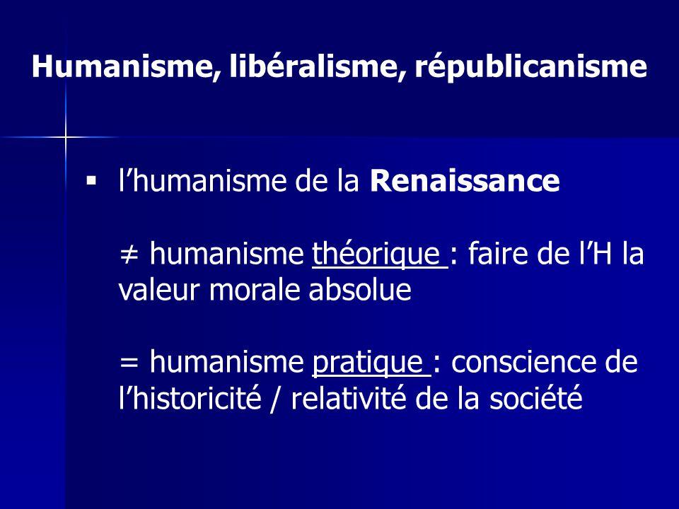 Humanisme, libéralisme, républicanisme lhumanisme de la Renaissance humanisme théorique : faire de lH la valeur morale absolue = humanisme pratique : conscience de lhistoricité / relativité de la société