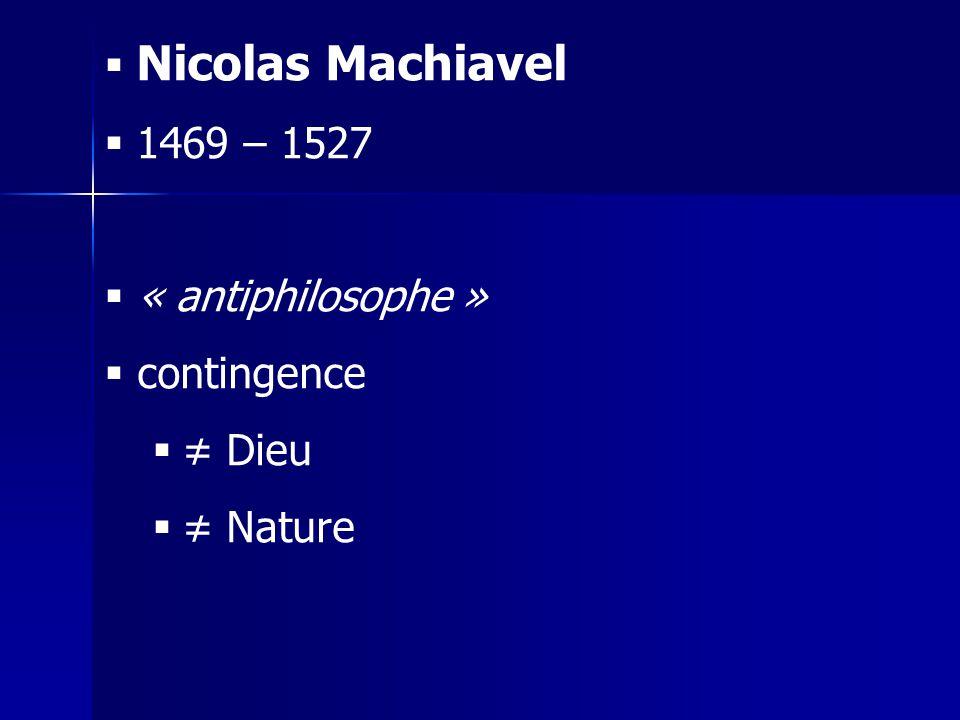 Nicolas Machiavel 1469 – 1527 « antiphilosophe » contingence Dieu Nature