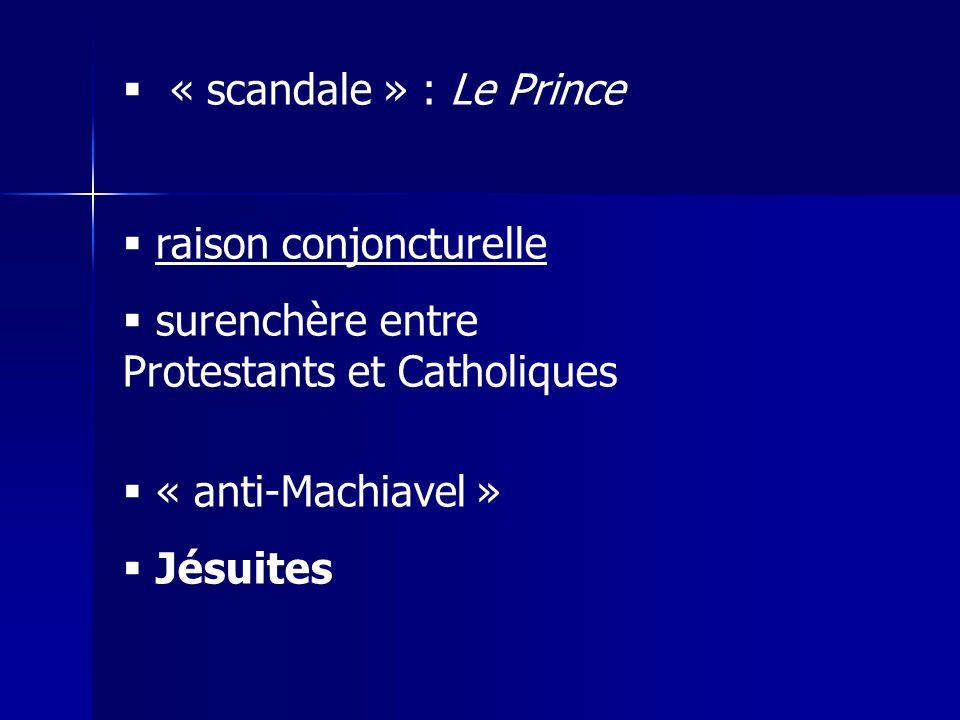 « scandale » : Le Prince raison conjoncturelle surenchère entre Protestants et Catholiques « anti-Machiavel » Jésuites