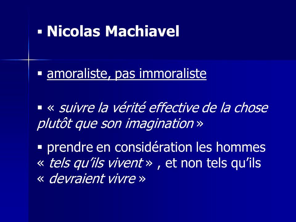 Nicolas Machiavel amoraliste, pas immoraliste « suivre la vérité effective de la chose plutôt que son imagination » prendre en considération les hommes « tels quils vivent », et non tels quils « devraient vivre »