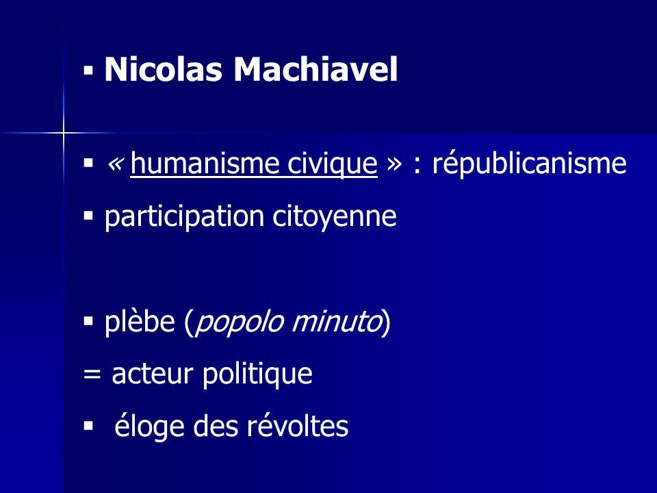 Nicolas Machiavel « humanisme civique » : républicanisme participation citoyenne plèbe (popolo minuto) = acteur politique éloge des révoltes