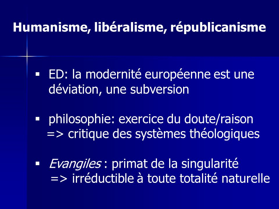 Humanisme, libéralisme, républicanisme ED: la modernité européenne est une déviation, une subversion philosophie: exercice du doute/raison => critique des systèmes théologiques Evangiles : primat de la singularité => irréductible à toute totalité naturelle