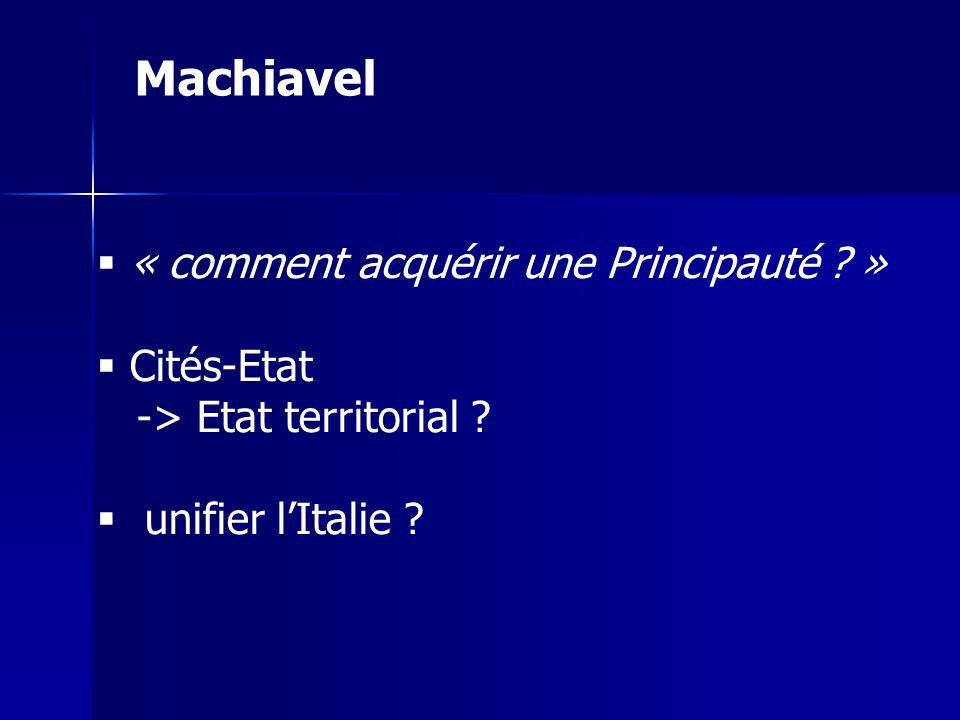 « comment acquérir une Principauté ? » Cités-Etat -> Etat territorial ? unifier lItalie ? Machiavel