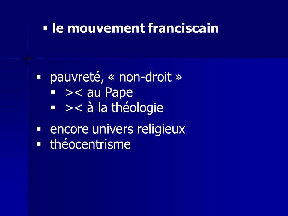 le mouvement franciscain pauvreté, « non-droit » >< au Pape >< à la théologie encore univers religieux théocentrisme