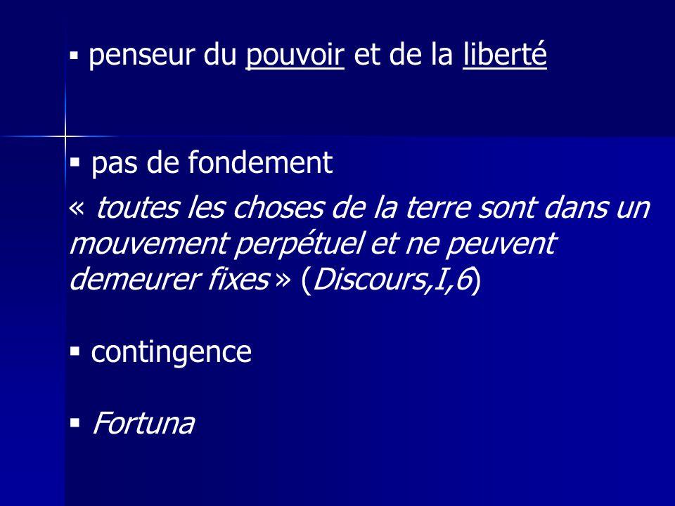 penseur du pouvoir et de la liberté pas de fondement « toutes les choses de la terre sont dans un mouvement perpétuel et ne peuvent demeurer fixes » (Discours,I,6) contingence Fortuna