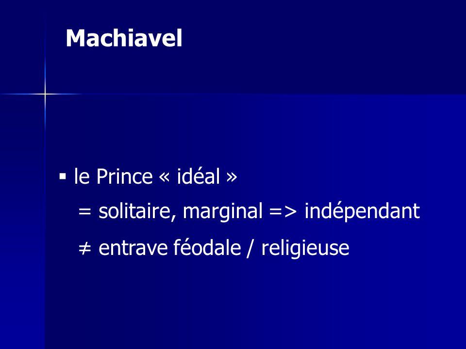 le Prince « idéal » = solitaire, marginal => indépendant entrave féodale / religieuse Machiavel