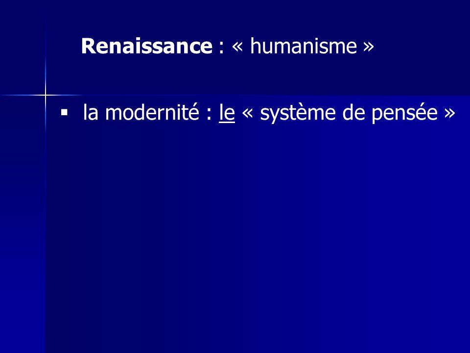 Renaissance : « humanisme » la modernité : le « système de pensée »