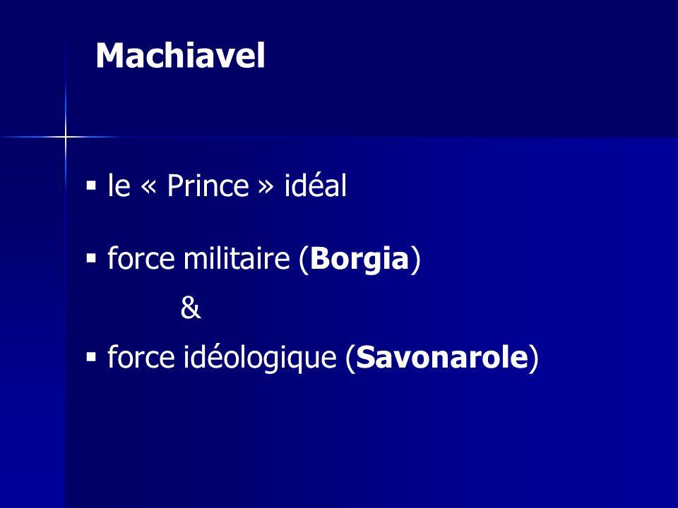 le « Prince » idéal force militaire (Borgia) & force idéologique (Savonarole) Machiavel