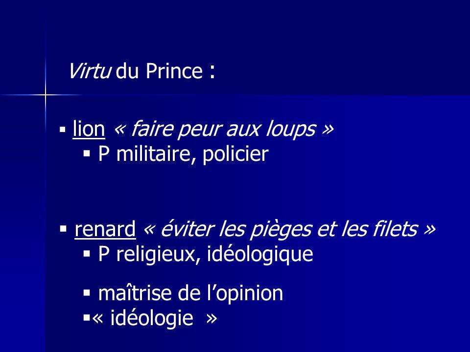 lion « faire peur aux loups » P militaire, policier renard « éviter les pièges et les filets » P religieux, idéologique maîtrise de lopinion « idéologie » Virtu du Prince :