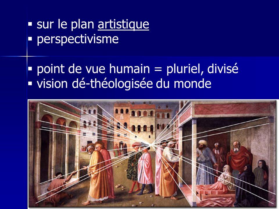 sur le plan artistique perspectivisme point de vue humain = pluriel, divisé vision dé-théologisée du monde