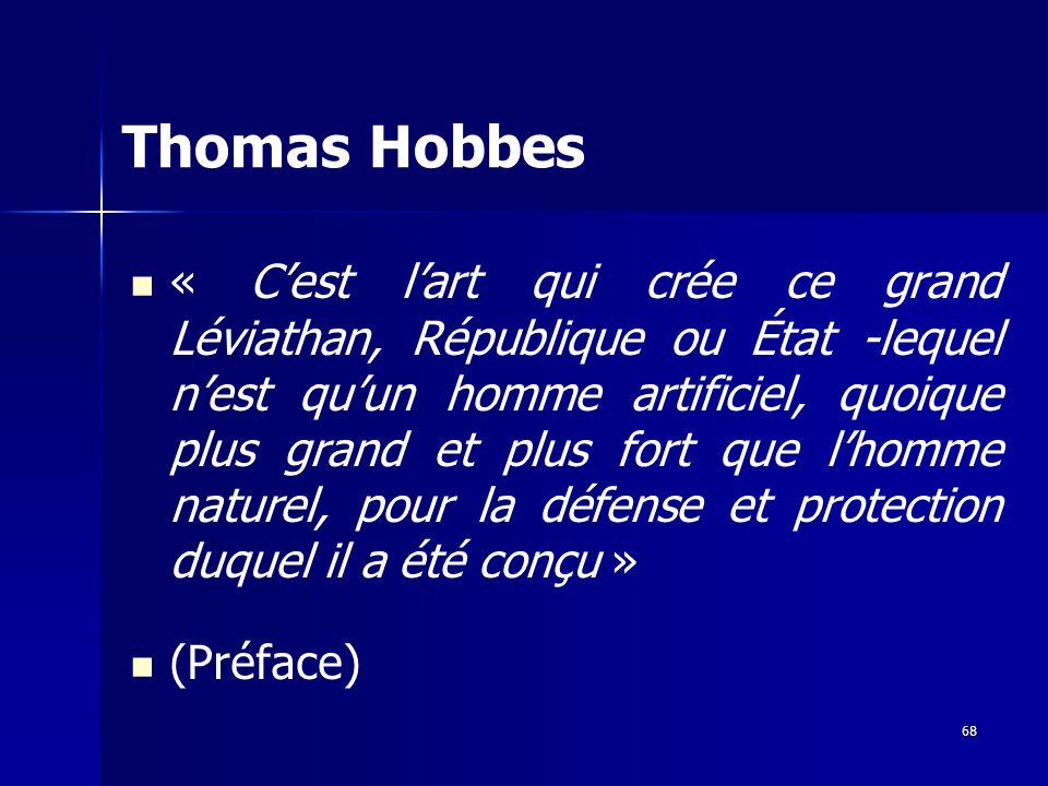 « Cest lart qui crée ce grand Léviathan, République ou État -lequel nest quun homme artificiel, quoique plus grand et plus fort que lhomme naturel, pour la défense et protection duquel il a été conçu » (Préface) Thomas Hobbes 68