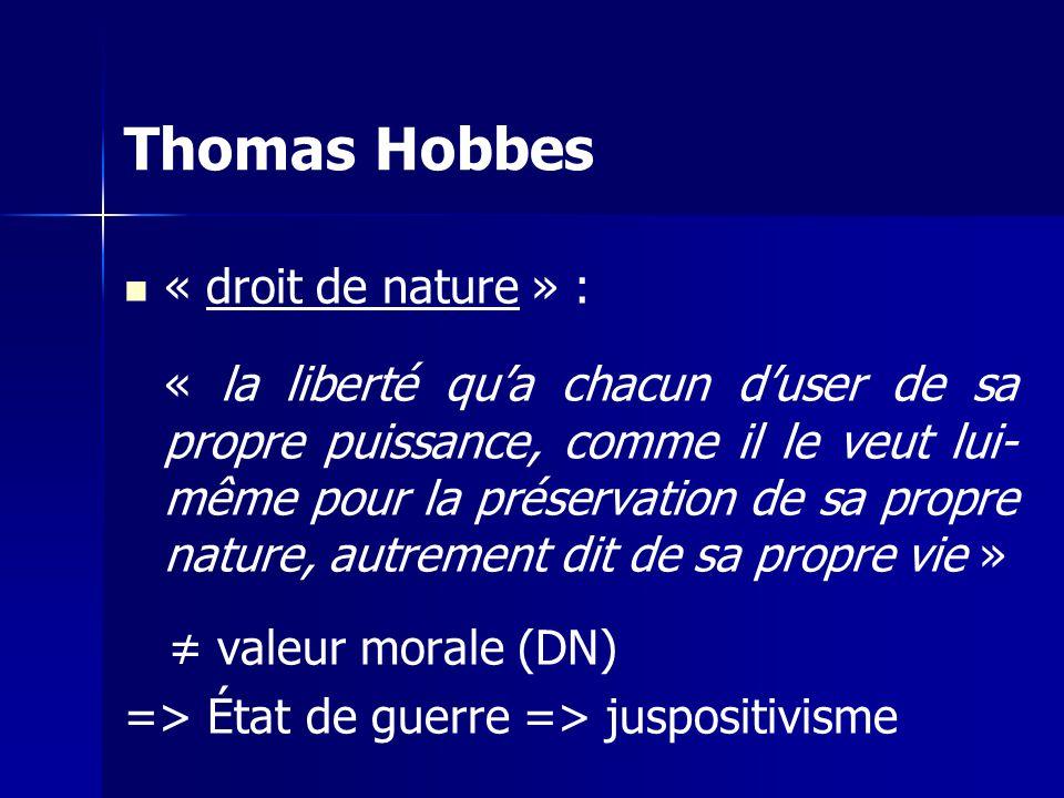 « droit de nature » : « la liberté qua chacun duser de sa propre puissance, comme il le veut lui- même pour la préservation de sa propre nature, autrement dit de sa propre vie » valeur morale (DN) => État de guerre => juspositivisme Thomas Hobbes
