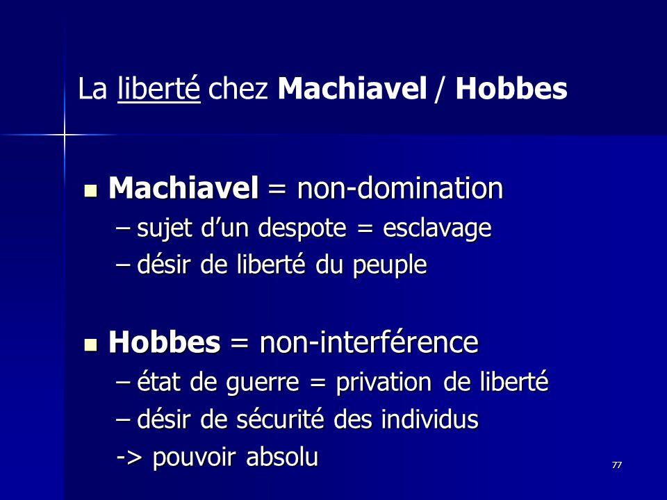 Machiavel = non-domination Machiavel = non-domination –sujet dun despote = esclavage –désir de liberté du peuple Hobbes = non-interférence Hobbes = non-interférence –état de guerre = privation de liberté –désir de sécurité des individus -> pouvoir absolu La liberté chez Machiavel / Hobbes 77