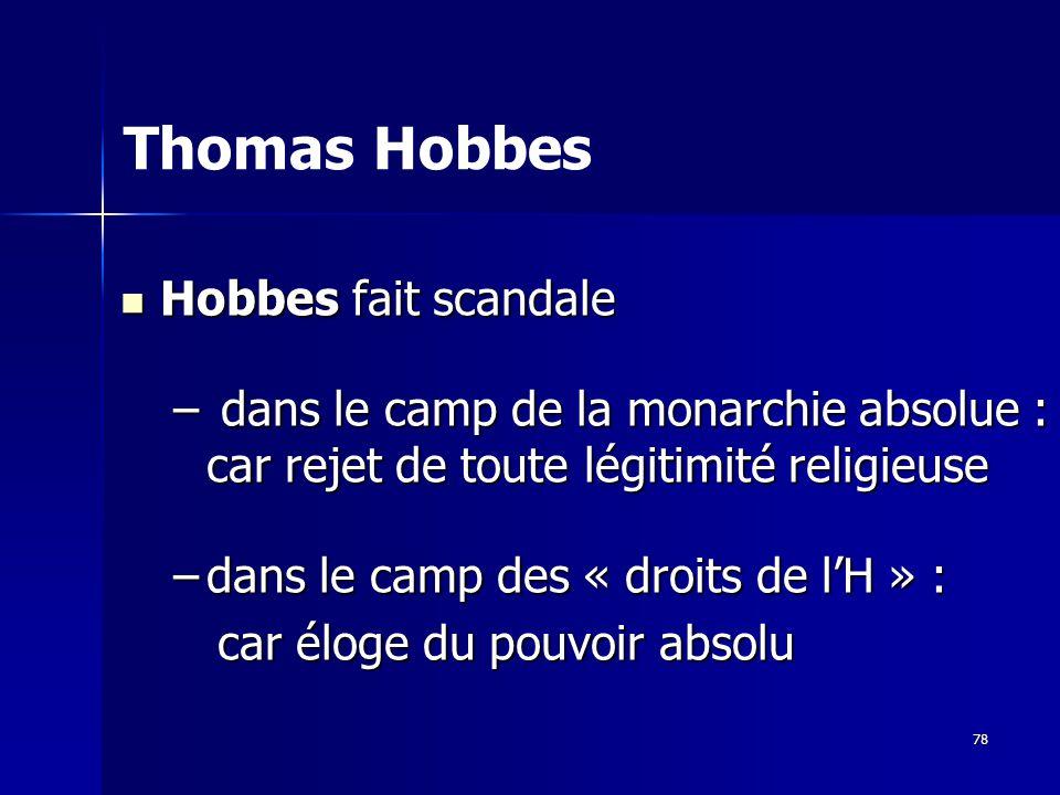 Hobbes fait scandale Hobbes fait scandale – dans le camp de la monarchie absolue : car rejet de toute légitimité religieuse –dans le camp des « droits de lH » : car éloge du pouvoir absolu car éloge du pouvoir absolu Thomas Hobbes 78