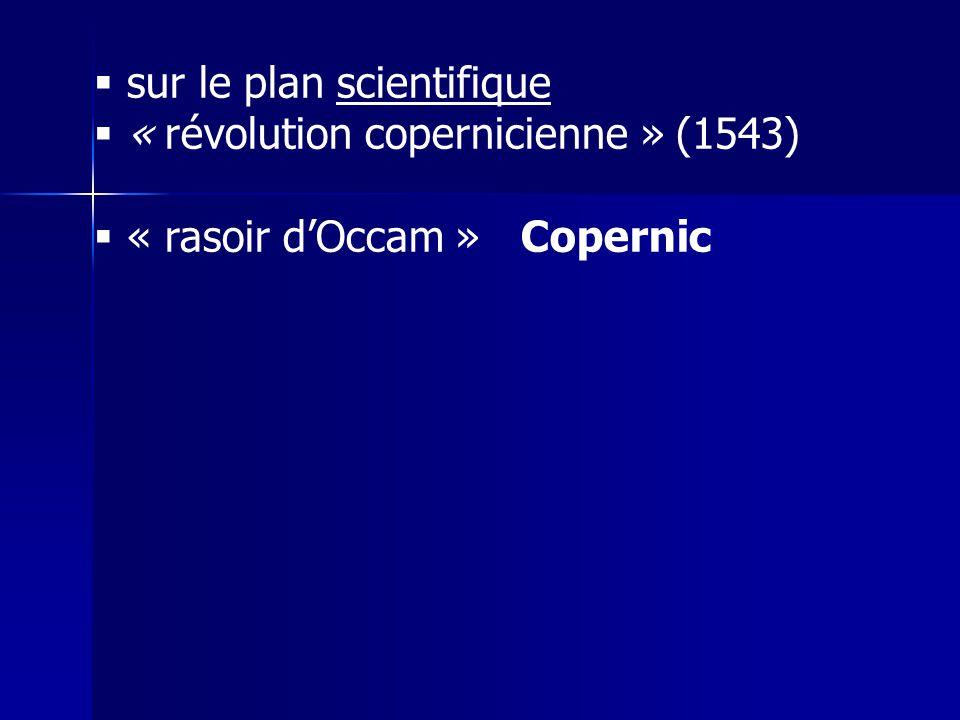 sur le plan scientifique « révolution copernicienne » (1543) « rasoir dOccam » Copernic