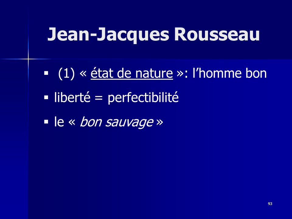 (1) « état de nature »: lhomme bon liberté = perfectibilité le « bon sauvage » Jean-Jacques Rousseau 93