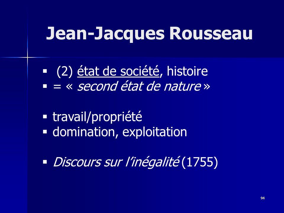 (2) état de société, histoire = « second état de nature » travail/propriété domination, exploitation Discours sur linégalité (1755) Jean-Jacques Rousseau 94