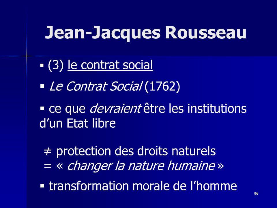 (3) le contrat social Le Contrat Social (1762) ce que devraient être les institutions dun Etat libre protection des droits naturels = « changer la nature humaine » transformation morale de lhomme Jean-Jacques Rousseau 96