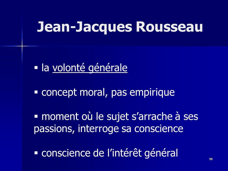 la volonté générale concept moral, pas empirique moment où le sujet sarrache à ses passions, interroge sa conscience conscience de lintérêt général Jean-Jacques Rousseau 98