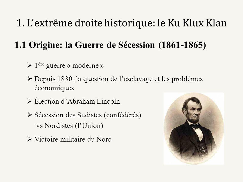 1. Lextrême droite historique: le Ku Klux Klan 1.1 Origine: la Guerre de Sécession (1861-1865) 1 ère guerre « moderne » Depuis 1830: la question de le