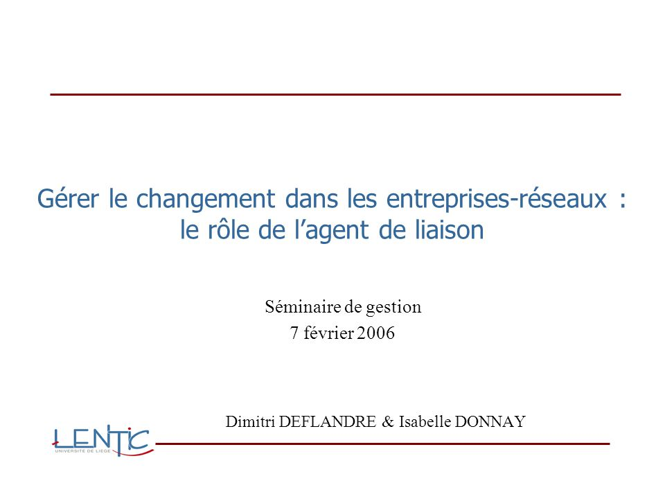 Gérer le changement dans les entreprises-réseaux : le rôle de lagent de liaison Dimitri DEFLANDRE & Isabelle DONNAY Séminaire de gestion 7 février 2006