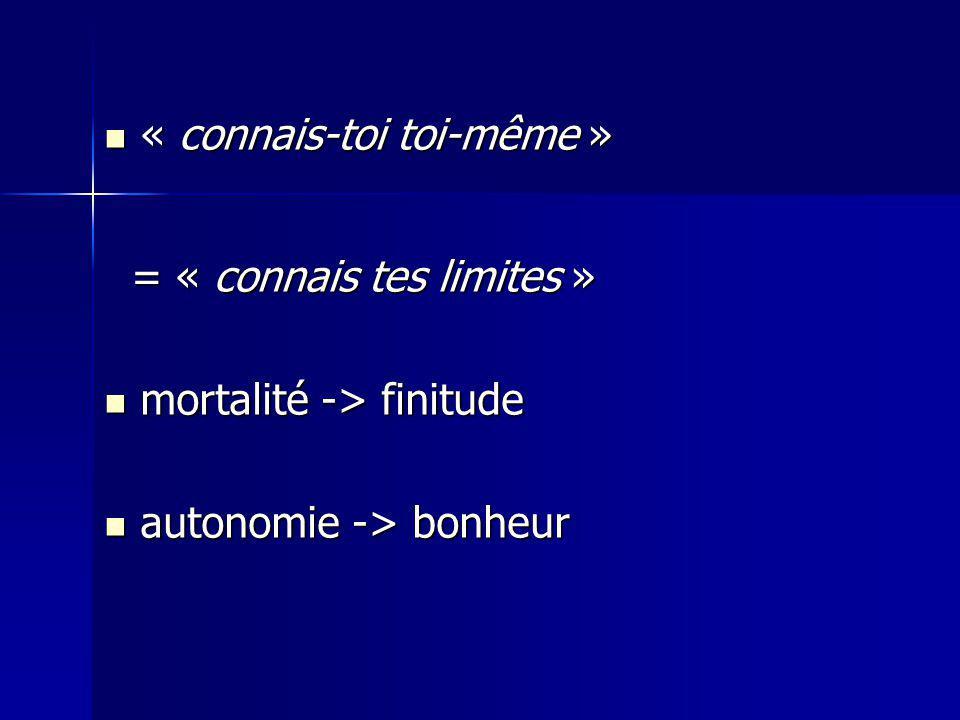 « connais-toi toi-même » « connais-toi toi-même » = « connais tes limites » = « connais tes limites » mortalité -> finitude mortalité -> finitude autonomie -> bonheur autonomie -> bonheur
