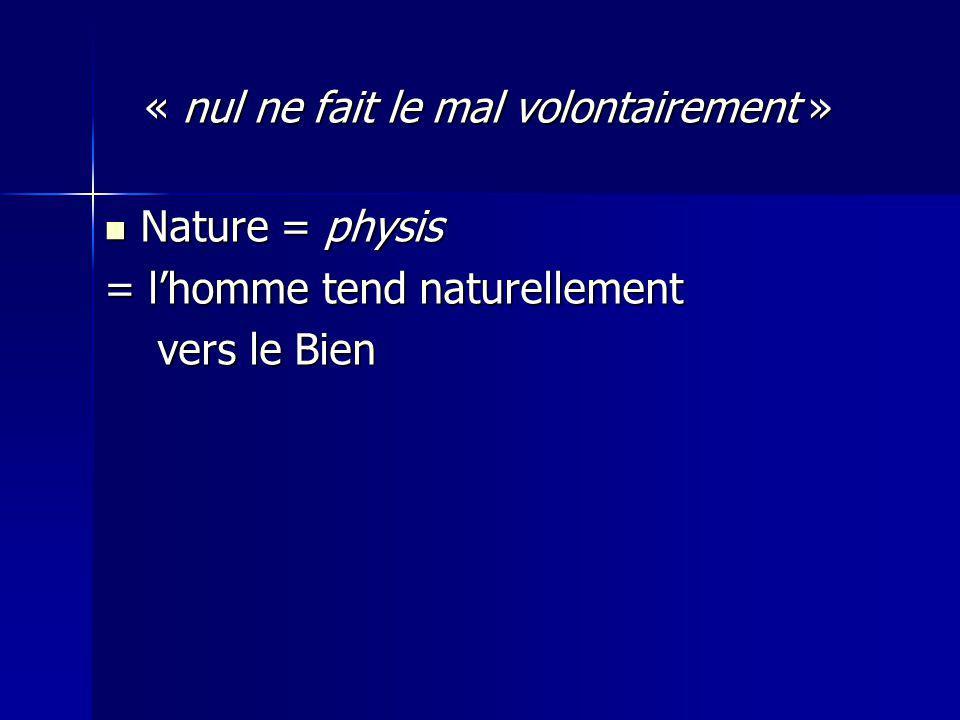 « nul ne fait le mal volontairement » « nul ne fait le mal volontairement » Nature = physis Nature = physis = lhomme tend naturellement vers le Bien vers le Bien