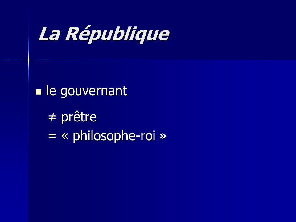 le gouvernant le gouvernant prêtre prêtre = « philosophe-roi » = « philosophe-roi » La République