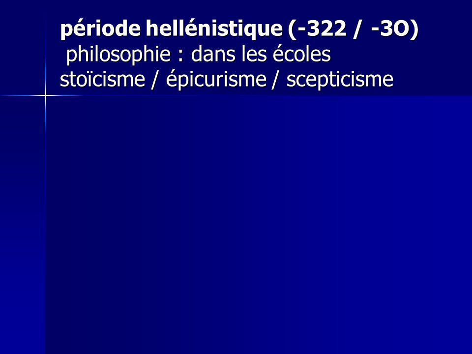 période hellénistique (-322 / -3O) philosophie : dans les écoles stoïcisme / épicurisme / scepticisme