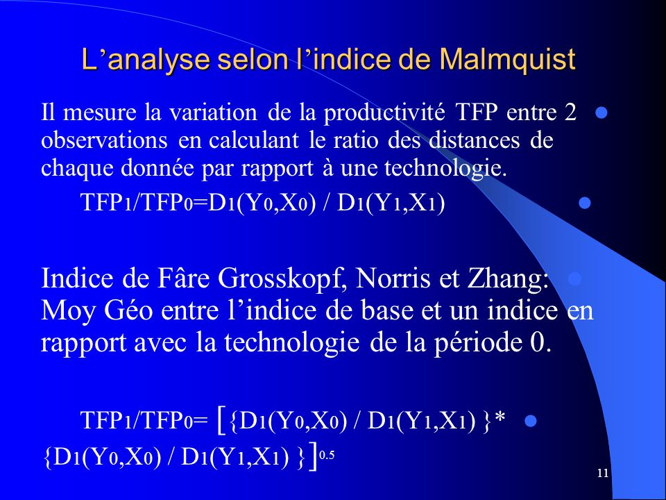 11 L analyse selon l indice de Malmquist Il mesure la variation de la productivité TFP entre 2 observations en calculant le ratio des distances de chaque donnée par rapport à une technologie.