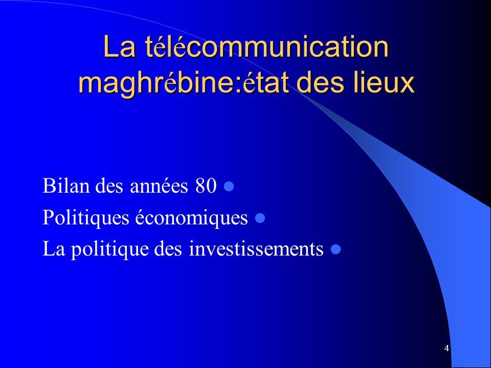 4 La t é l é communication maghr é bine: é tat des lieux Bilan des années 80 Politiques économiques La politique des investissements