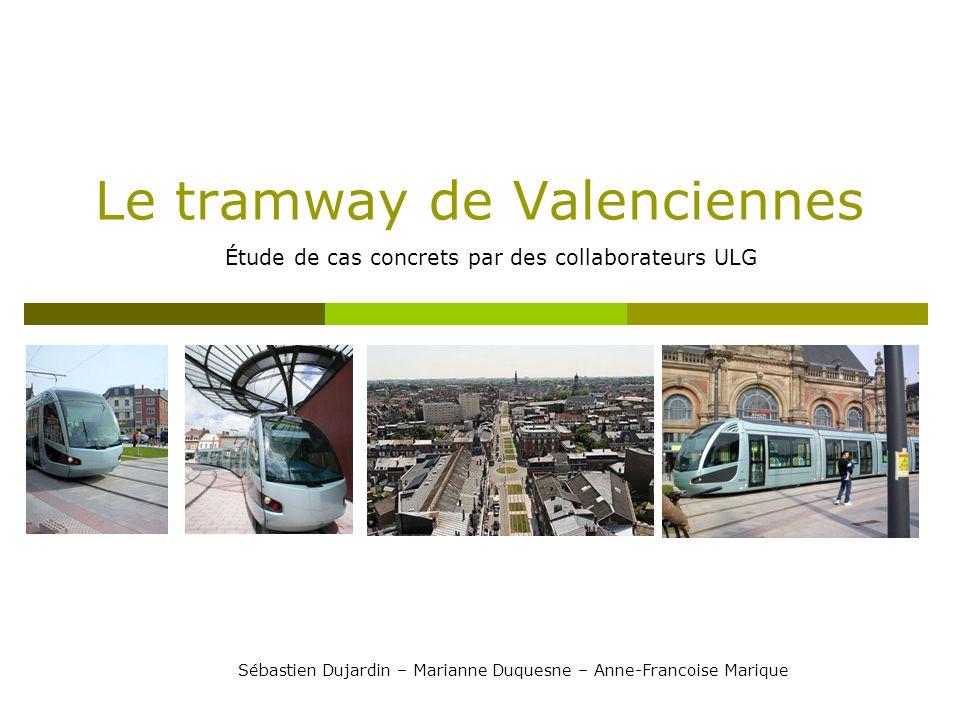 Le tramway de Valenciennes Étude de cas concrets par des collaborateurs ULG Sébastien Dujardin – Marianne Duquesne – Anne-Francoise Marique