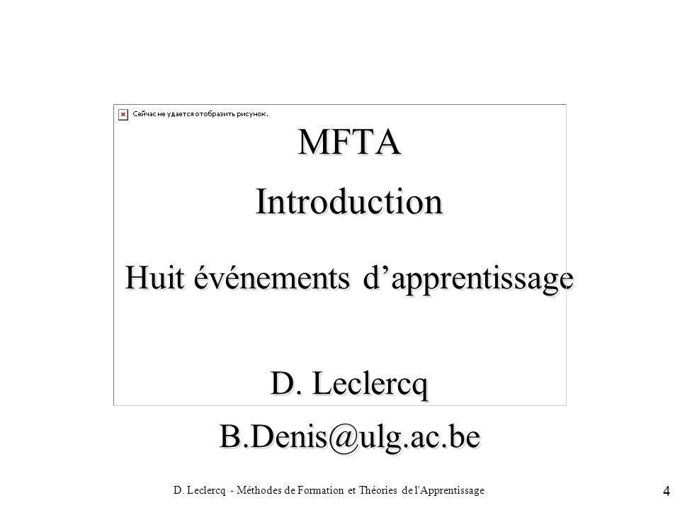 D. Leclercq - Méthodes de Formation et Théories de l'Apprentissage 4 MFTA Introduction Huit événements dapprentissage D. Leclercq B.Denis@ulg.ac.be