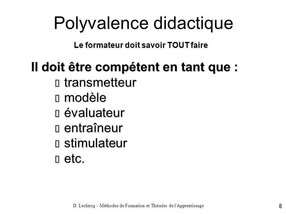 D. Leclercq - Méthodes de Formation et Théories de l'Apprentissage 8 Polyvalence didactique Le formateur doit savoir TOUT faire Il doit être compétent