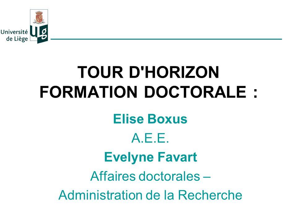 TOUR D'HORIZON FORMATION DOCTORALE : Elise Boxus A.E.E. Evelyne Favart Affaires doctorales – Administration de la Recherche