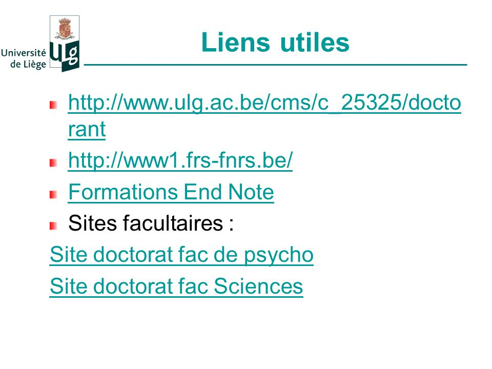 Liens utiles http://www.ulg.ac.be/cms/c_25325/docto rant http://www1.frs-fnrs.be/ Formations End Note Sites facultaires : Site doctorat fac de psycho