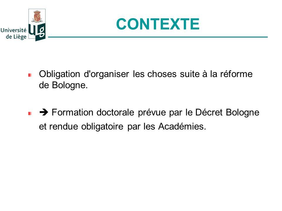 CONTEXTE Obligation d'organiser les choses suite à la réforme de Bologne. Formation doctorale prévue par le Décret Bologne et rendue obligatoire par l