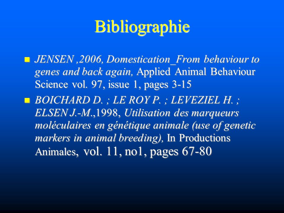 Bibliographie JENSEN,2006, Domestication_From behaviour to genes and back again, Applied Animal Behaviour Science vol. 97, issue 1, pages 3-15 JENSEN,