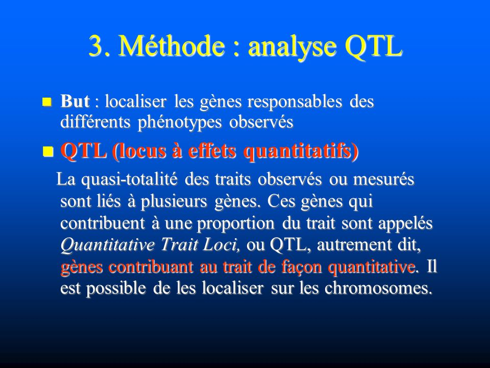 QTL : principes Ainsi, l analyse de marqueurs adjacents ( interval mapping ) permet: Ainsi, l analyse de marqueurs adjacents ( interval mapping ) permet: - d estimer l effet d un QTL - d estimer l effet d un QTL - d estimer la position d un QTL - d estimer la position d un QTL Enfin, utilisation de méthodes statistiques pour valider ou rejeter l hypothèse absence de QTL