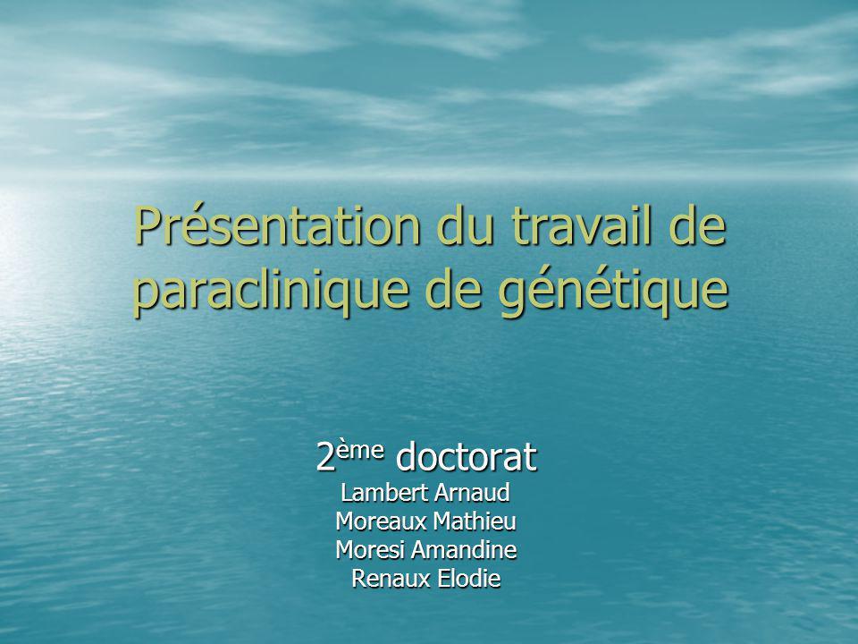 Présentation du travail de paraclinique de génétique 2 ème doctorat Lambert Arnaud Moreaux Mathieu Moresi Amandine Renaux Elodie