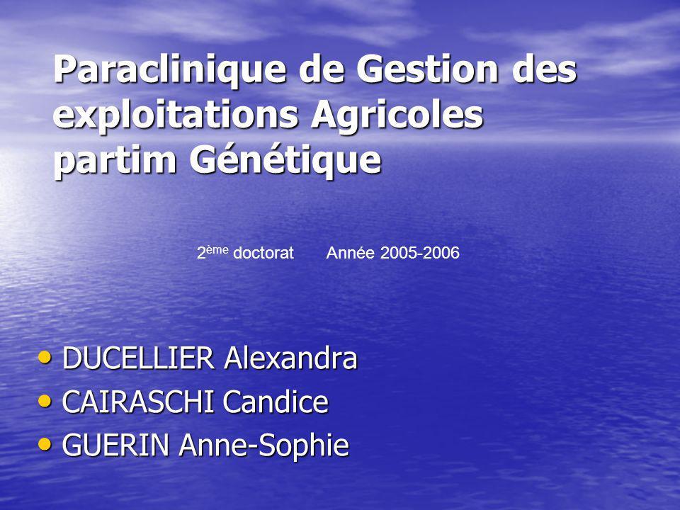 Paraclinique de Gestion des exploitations Agricoles partim Génétique DUCELLIER Alexandra DUCELLIER Alexandra CAIRASCHI Candice CAIRASCHI Candice GUERI