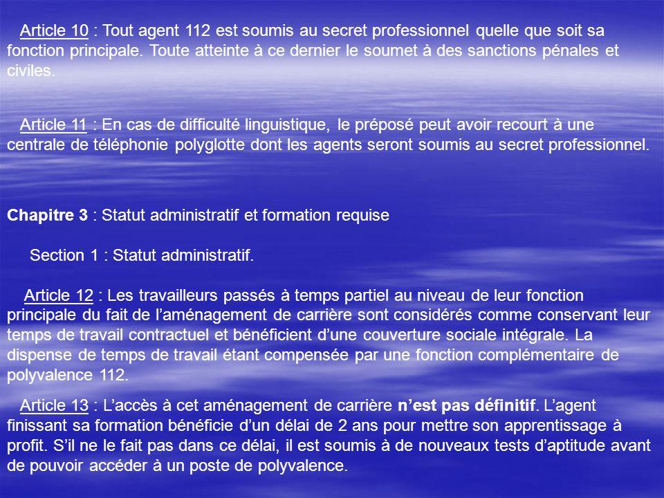 Article 10 : Tout agent 112 est soumis au secret professionnel quelle que soit sa fonction principale. Toute atteinte à ce dernier le soumet à des san