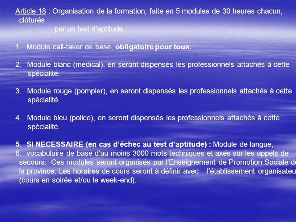 Article 18 : Organisation de la formation, faite en 5 modules de 30 heures chacun, clôturés par un test daptitude : 1.Module call-taker de base, oblig